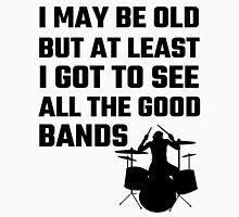 I May Be Old But At Least I Got To See All The Good Bands Unisex T-Shirt