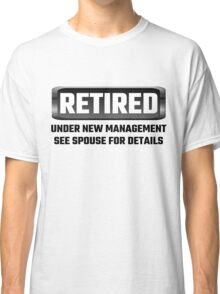 Retired Under New Management See Spouse For Details Classic T-Shirt