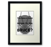 You Really Have No Idea, Do You Bruce - Black Text Framed Print