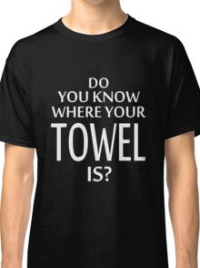 Do You Know Where Your Towel Is ? hitchhikers guide  Classic T-Shirt