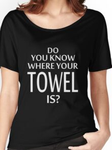 Do You Know Where Your Towel Is ? hitchhikers guide  Women's Relaxed Fit T-Shirt