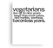 Vegetarians live up to nine years longer than meat-eaters. Nine horrible, worthless, baconless years. Canvas Print