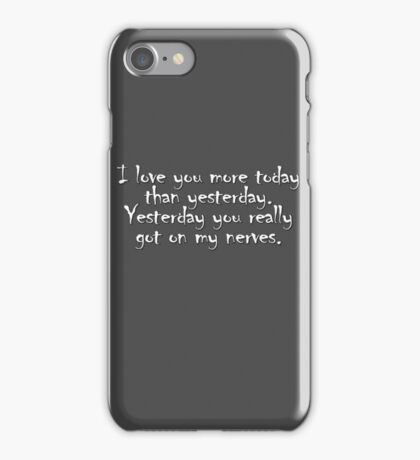 I love you more today than yesterday. Yesterday you really got on my nerves. iPhone Case/Skin