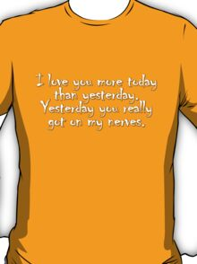 I love you more today than yesterday. Yesterday you really got on my nerves. T-Shirt