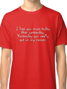 I love you more today than yesterday. Yesterday you really got on my nerves. Classic T-Shirt