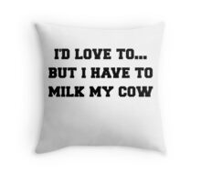 I'D LOVE TO BUT I HAVE TO MILK MY COW Throw Pillow