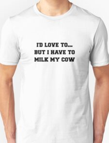 I'D LOVE TO BUT I HAVE TO MILK MY COW Unisex T-Shirt