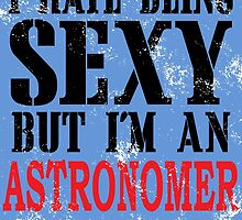 I Hate Being SEXY But I'm An ASTRONOMER So I Can't Help It by birthdaytees