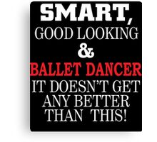 SMART GOOD LOOKING AND BALLET DANCER IT DOESN'T GET ANY BETTER THAN THIS Canvas Print
