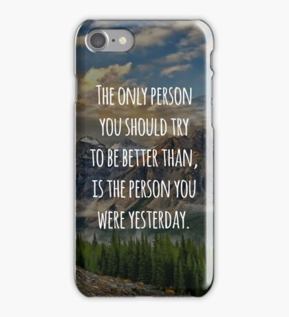 Inspirational Quote - The Only Person You Should Try To Be Better Than, Is The Person You Were Yesterday iPhone Case/Skin