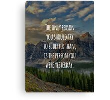 Inspirational Quote - The Only Person You Should Try To Be Better Than, Is The Person You Were Yesterday Canvas Print