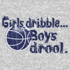 Girls dribble...Boys drool. by gregbukovatz