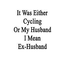 It Was Either Cycling Or My Husband I Mean Ex-Husband  Photographic Print