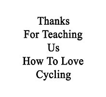 Thanks For Teaching Us How To Love Cycling  Photographic Print