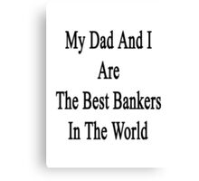 My Dad And I Are The Best Bankers In The World  Canvas Print