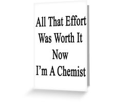 All That Effort Was Worth It Now I'm A Chemist  Greeting Card