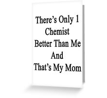 There's Only 1 Chemist Better Than And That's My Mom  Greeting Card