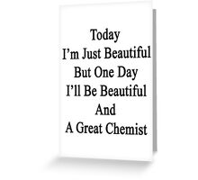 Today I'm Just Beautiful But One Day I'll Be Beautiful And A Great Chemist  Greeting Card