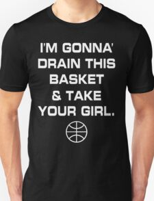 I'm Gonna' Drain This Basket & Take Your Girl T-Shirt