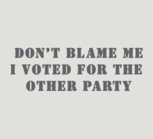 Don't Blame Me I Voted for the Other Party by wolfcat
