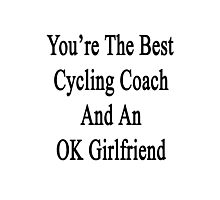 You're The Best Cycling Coach And An OK Girlfriend  Photographic Print