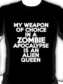 My weapon of choice in a Zombie Apocalypse is an alien queen T-Shirt