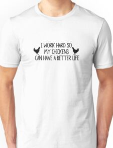 I WORK HARD SO MY CHICKENS CAN HAVE A BETTER LIFE Unisex T-Shirt