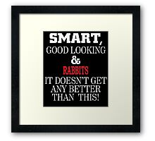Smart, Good Looking & RABBITS It Doesn't Get Any Better Than This! Framed Print