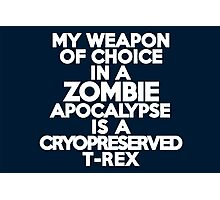 My weapon of choice in a Zombie Apocalypse is a cryopreserved T-Rex Photographic Print