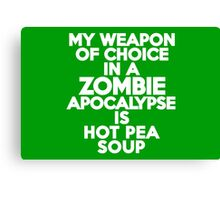 My weapon of choice in a Zombie Apocalypse is hot pea soup Canvas Print