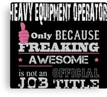 Heavy Equipment Operator Only Because Freaking Awesome Is Not An Official Job Title - Custom Tshirts & Accessories Canvas Print