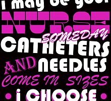 be nice to me i may be your nurse someday catheters and needles come in sizes i choose by teeshirtz