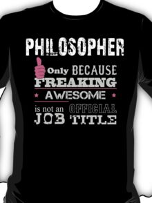 Philosopher Only Because Freaking Awesome Is Not An Official Job Title - Custom Tshirts & Accessories T-Shirt