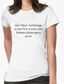 durr hburr technology is bad fire is scary and thomas edison was a witch Womens Fitted T-Shirt