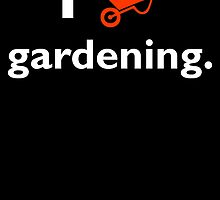 I Love Gardening by uniquecreatives