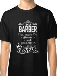 I'M A BARBER THAT MEANS I'M CREATIVE COOL PASSIONATE & A LITTLE BIT CRAZY Classic T-Shirt