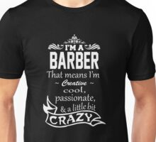 I'M A BARBER THAT MEANS I'M CREATIVE COOL PASSIONATE & A LITTLE BIT CRAZY Unisex T-Shirt