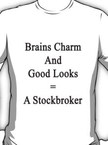 Brains Charm And Good Looks = A Stockbroker  T-Shirt