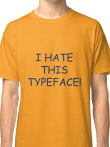 I hate this typeface! Classic T-Shirt