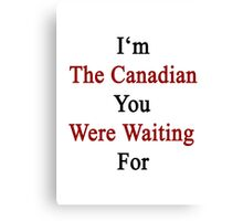 I'm The Canadian You Were Waiting For  Canvas Print