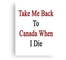 Take Me Back To Canada When I Die  Canvas Print