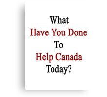What Have You Done To Help Canada Today?  Canvas Print