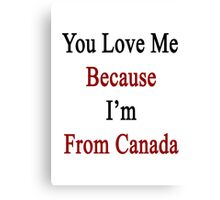 You Love Me Because I'm From Canada  Canvas Print