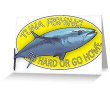TUNA FISHING - GO HARD OR GO HOME Greeting Card