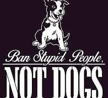 BAN STUPID PEOPLE NOT DOGS by dynamictees