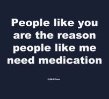 People like you are the reason people like me need medication by michelleduerden