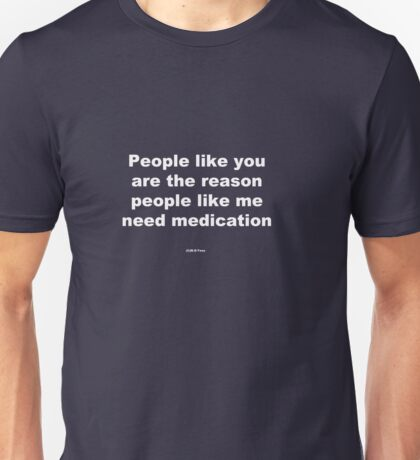 People like you are the reason people like me need medication Unisex T-Shirt