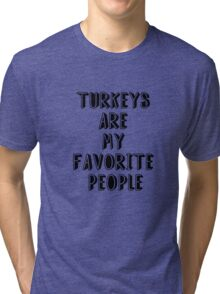 TURKEYS ARE MY FAVORITE PEOPLE Tri-blend T-Shirt