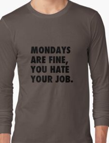 Mondays are fine, you hate your job. Long Sleeve T-Shirt
