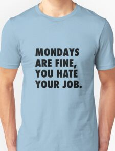 Mondays are fine, you hate your job. T-Shirt